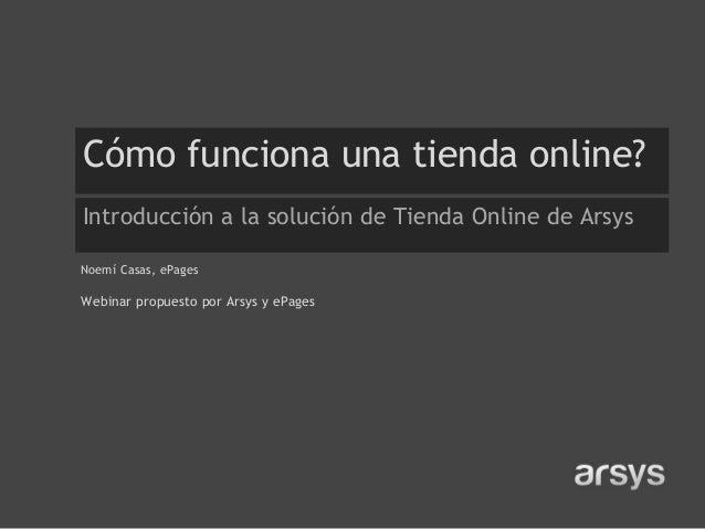 Cómo funciona una tienda online? Introducción a la solución de Tienda Online de Arsys Noemí Casas, ePages  Webinar propues...