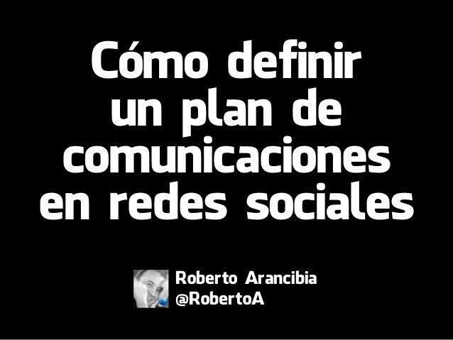 Cómo definir un plan de comunicaciones en redes sociales Roberto Arancibia @RobertoA