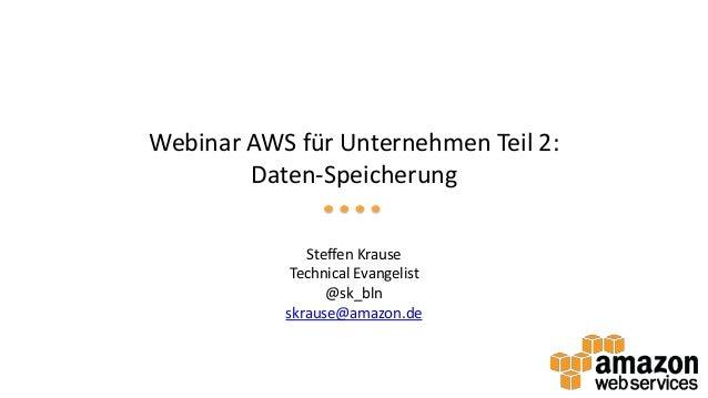 Webinar AWS für Unternehmen Teil 2: Daten-Speicherung Steffen Krause Technical Evangelist @sk_bln skrause@amazon.de