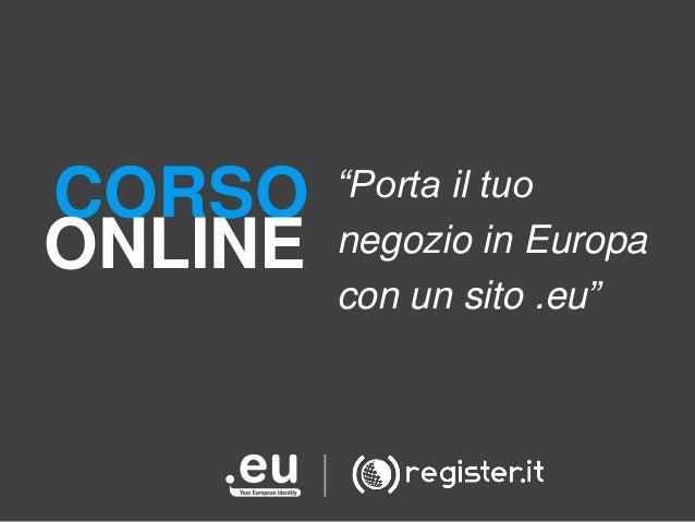 """CORSO ONLINE  """"Porta il tuo negozio in Europa con un sito .eu"""""""