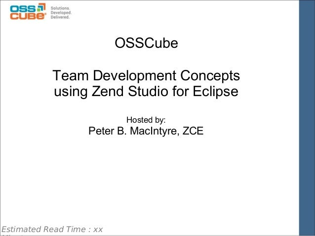 OSSCube   Team Development Concepts using Zend Studio for Eclipse Hosted by:  Peter B. MacIntyre, ZCE  Estimated Read Time...