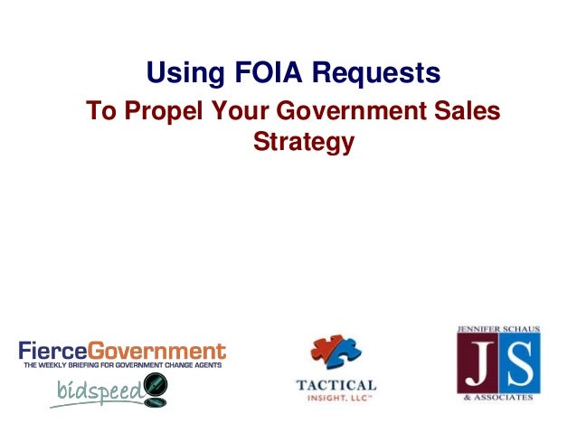 Using FOIA RequestsTo Propel Your Government Sales             Strategy