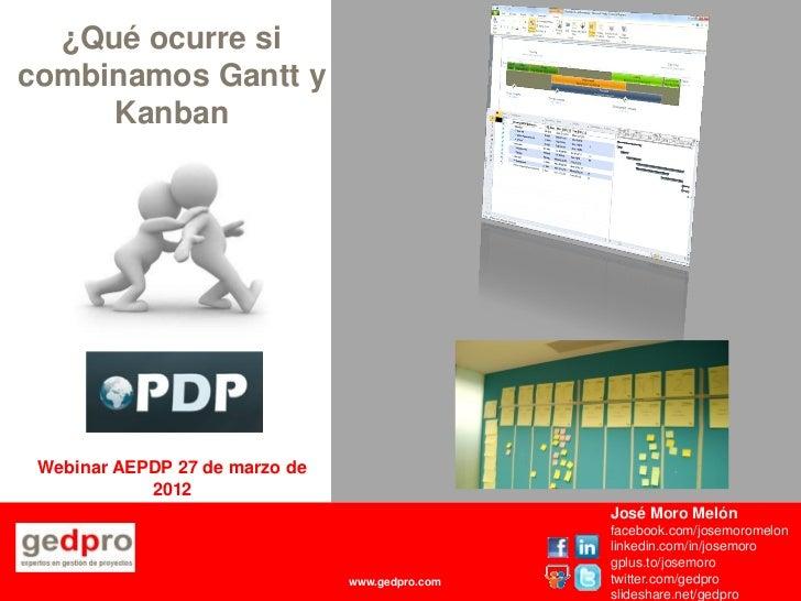 ¿Qué ocurre sicombinamos Gantt y     Kanban Webinar AEPDP 27 de marzo de            2012                                  ...