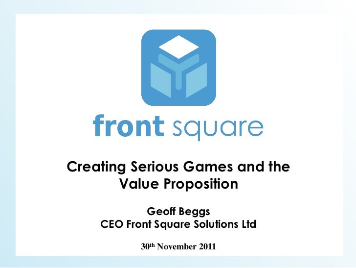 Creating Serious Games and the       Value Proposition            Geoff Beggs    CEO Front Square Solutions Ltd           ...