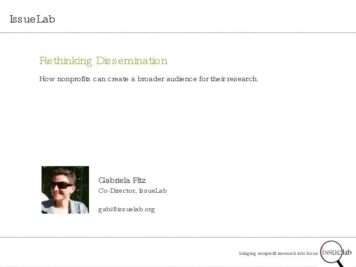 bringing nonprofit research into focus   IssueLab Gabriela Fitz Co-Director, IssueLab [email_address] Rethinking Dissemina...
