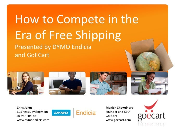How to Compete in theEra of Free ShippingPresented by DYMO Endiciaand GoECartChris Janus                 Manish ChowdharyB...