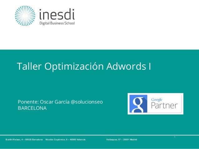 Taller Optimización Adwords I  Ponente: Oscar García @solucionseo BARCELONA  * Baldiri Reixac, 4 – 08028 Barcelona  Nicolá...