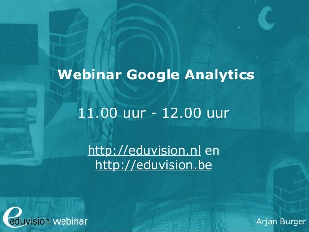 Arjan Burger Google Analytics Webinar Eduvision.nl / eduvision.be
