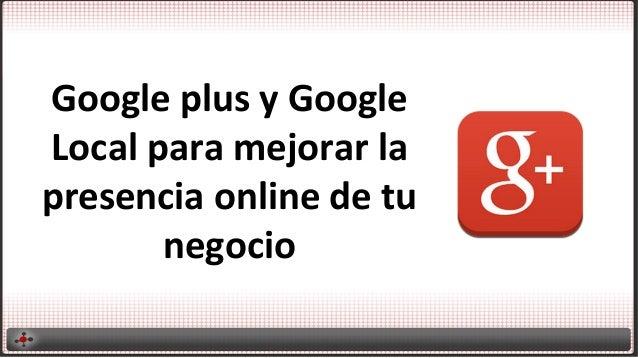 Google  plus  y  Google   Local  para  mejorar  la   presencia  online  de  tu   negocio