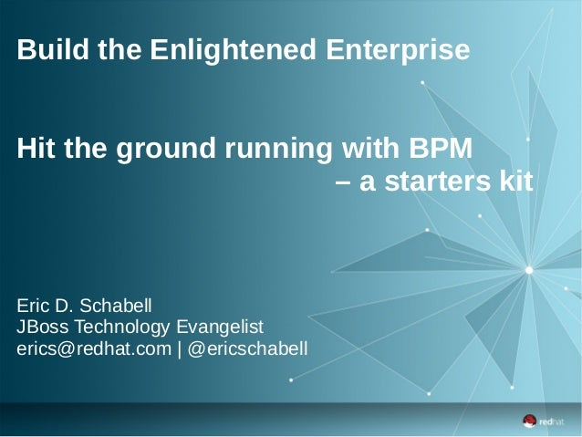 Build the Enlightened Enterprise Hit the ground running with BPM – a starters kit Eric D. Schabell JBoss Technology Evange...