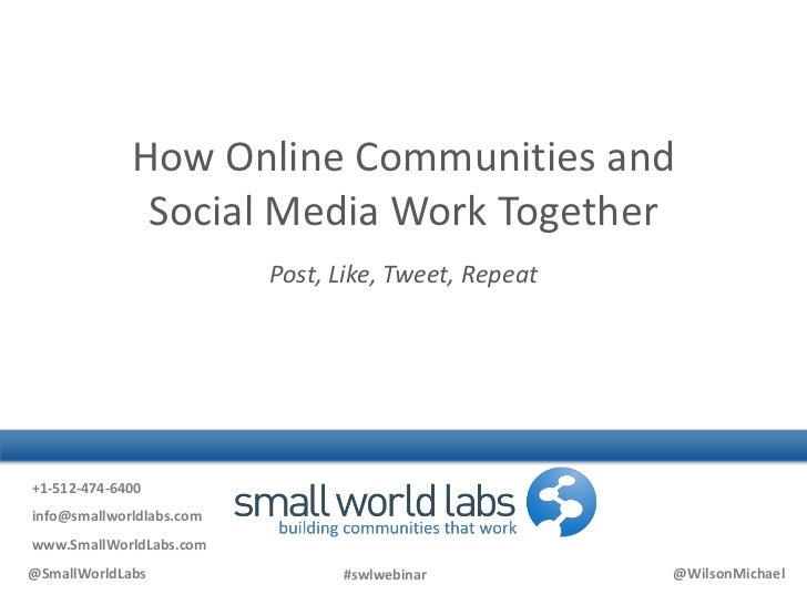 How Online Communities and Social Media Work Together Post, Like, Tweet, Repeat <br />+1-512-474-6400<br />info@smallworld...