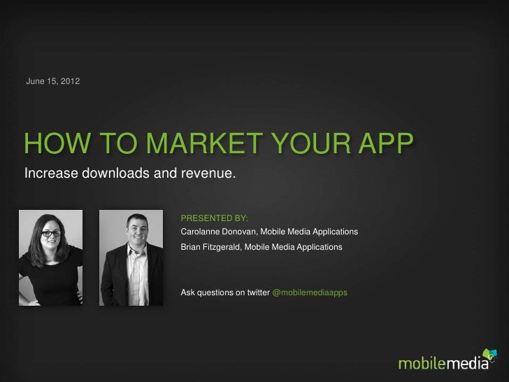 June 15, 2012HOW TO MARKET YOUR APPIncrease downloads and revenue.                      PRESENTED BY:                     ...