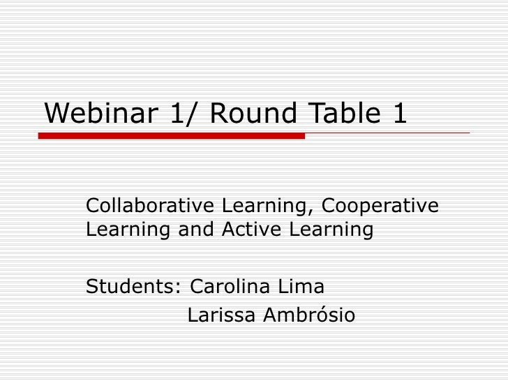 Webinar 1/ Round Table 1 Collaborative Learning, Cooperative Learning and Active Learning Students: Carolina Lima Larissa ...