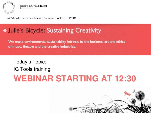 WEBINAR STARTING AT 12:30 Today's Topic: IG Tools training Julie's Bicycle is a registered charity: England and Wales no. ...