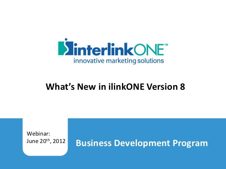 What's New in ilinkONE Version 8         Webinar:         June 20th, 2012           Business Development ProgramWhat's New...