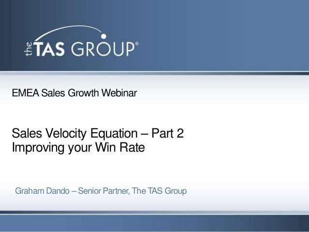 EMEA Sales Growth WebinarSales Velocity Equation – Part 2Improving your Win RateGraham Dando – Senior Partner, The TAS Group