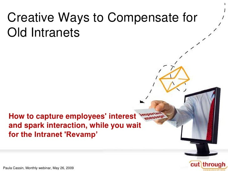 Creative Ways to Compensate for   Old Intranets        How to capture employees' interest    and spark interaction, while ...
