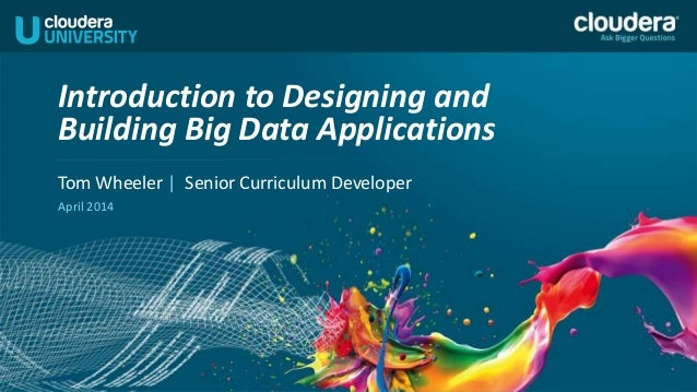Tom Wheeler | Senior Curriculum Developer April 2014 Introduction to Designing and Building Big Data Applications