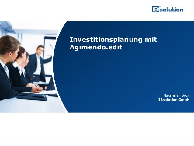 www.ibsolution.de © IBsolution GmbH Maximilian Bock IBsolution GmbH Investitionsplanung mit Agimendo.edit