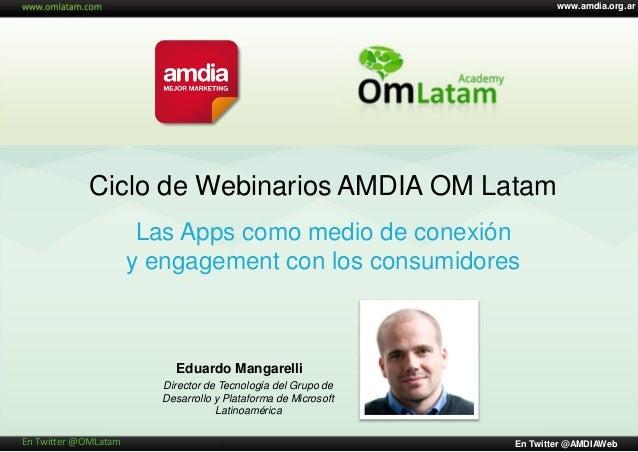 Ciclo de Webinarios AMDIA OM Latam Eduardo Mangarelli www.amdia.org.ar En Twitter @AMDIAWebEn Twitter @OMLatam Las Apps co...