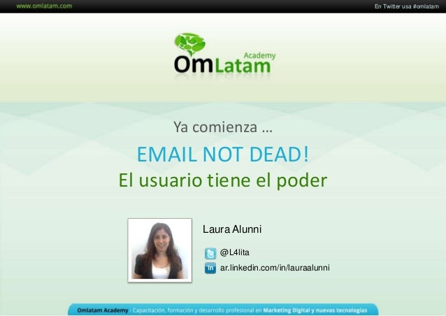 Curso Social Media Marketing Laura Alunni @L4lita ar.linkedin.com/in/lauraalunni EMAIL NOT DEAD! El usuario tiene el poder...