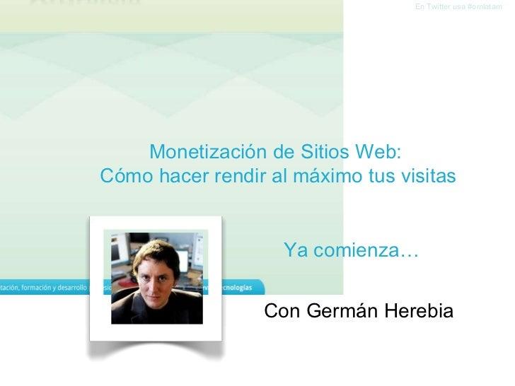 Monetización de Sitios Web:  Cómo hacer rendir al máximo tus visitas En Twitter usa #omlatam C on Germán Herebia Ya comien...