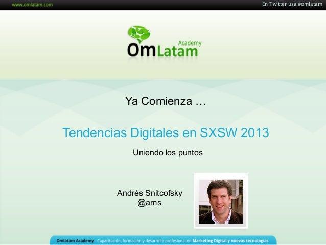 En Twitter usa #omlatam          Ya Comienza …Tendencias Digitales en SXSW 2013            Uniendo los puntos        André...