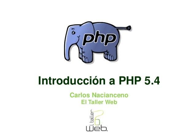 Introducción a PHP 5.4     Carlos Nacianceno        El Taller Web