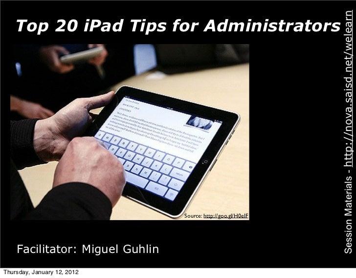 Session Materials - http://nova.saisd.net/welearn    Top 20 iPad Tips for Administrators                                 S...