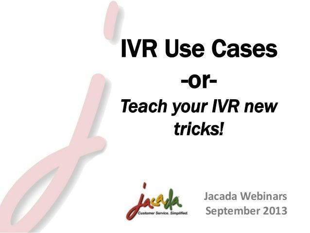 IVR Use Cases -orTeach your IVR new tricks!  Jacada Webinars September 2013 © 2013 Jacada, Inc. All rights reserved.