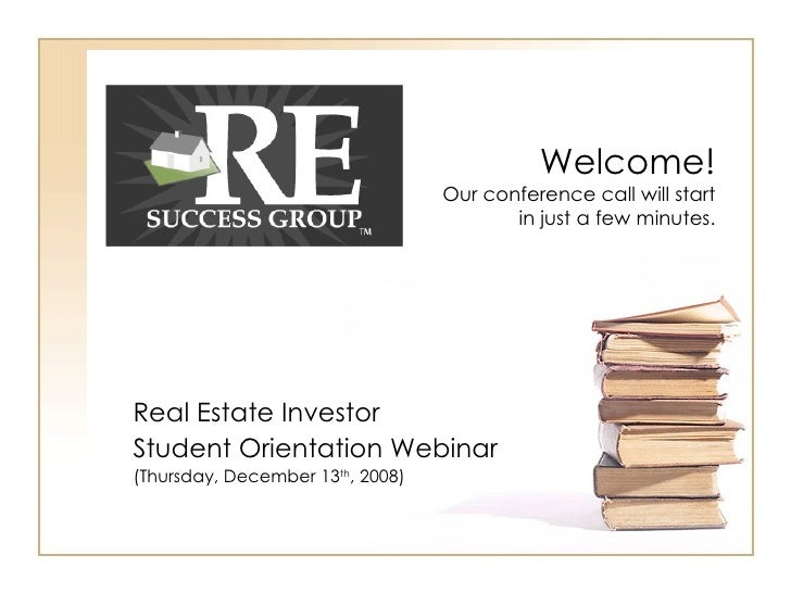Real Estate Investor Student Orientation Webinar (Thursday, December 13 th , 2008) Welcome! Our conference call will start...