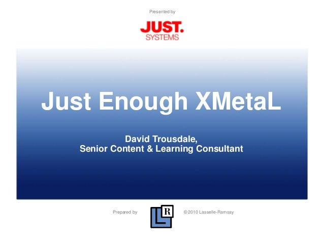 Prepared by © 2010 Lasselle-Ramsay Presented by Just Enough XMetaL David Trousdale, Senior Content & Learning Consultant