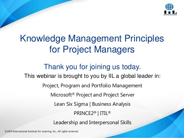 Knowledge Management Principles for Project Managers Thank you for joining us today. This webinar is brought to you by IIL...