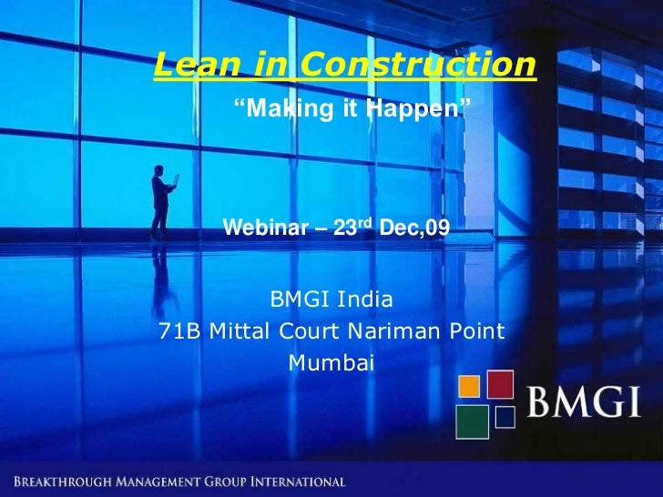 "Lean in Construction      ""Making it Happen""     Webinar – 23rd Dec,09          BMGI India71B Mittal Court Nariman Point  ..."
