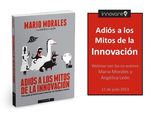 Adiós a los Mitos de la Innovación Webinar con los co-autores Mario Morales y Angélica León 11 de julio 2013