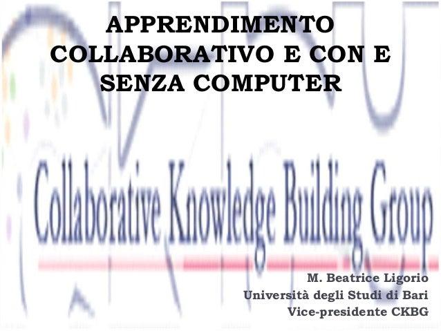 APPRENDIMENTO COLLABORATIVO E CON E SENZA COMPUTER  M. Beatrice Ligorio Università degli Studi di Bari Vice-presidente CKB...