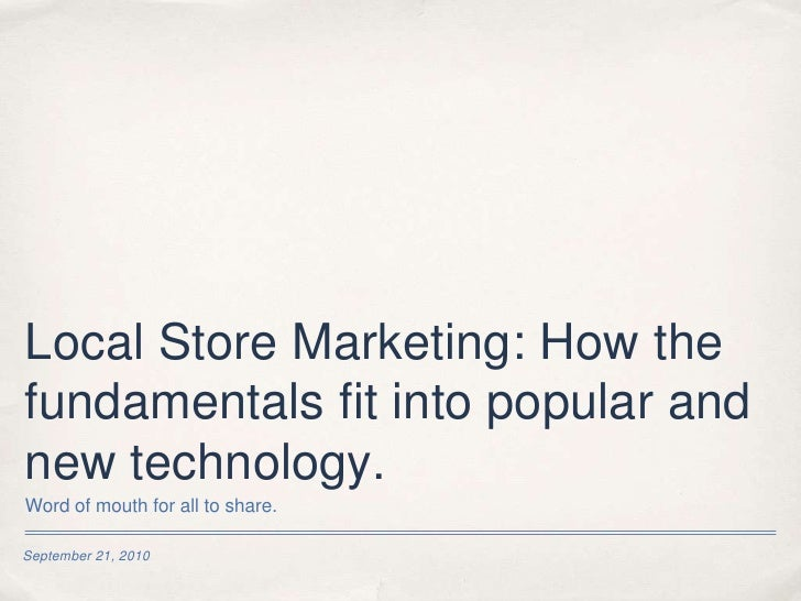 Local Store Marketing: How the fundamentals fit into popular and new technology.<br />September 21, 2010<br />Word of mout...
