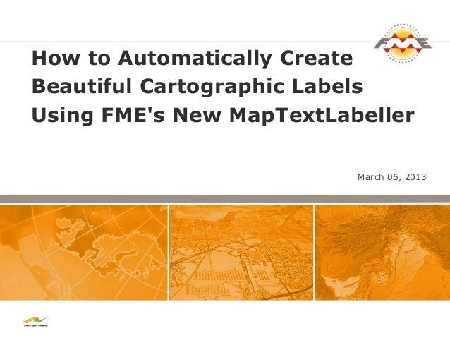 How to Automatically CreateBeautiful Cartographic LabelsUsing FMEs New MapTextLabeller                          March 06, ...