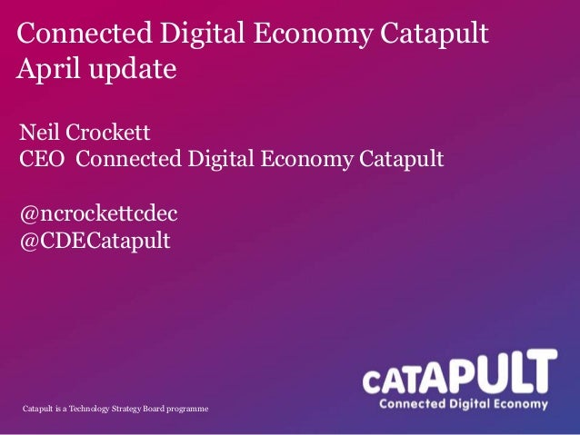 Catapult is a Technology Strategy Board programmeConnected Digital Economy CatapultApril updateNeil CrockettCEO Connected ...