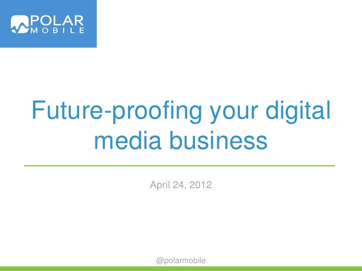 Future-proofing your digital     media business           April 24, 2012            @polarmobile