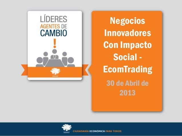 NegociosInnovadoresCon ImpactoSocial -EcomTrading30 de Abril de2013