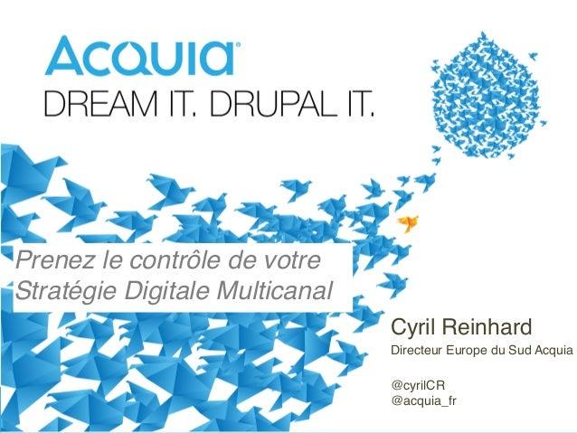 Prenez le contrôle de votre Stratégie Digitale Multicanal! Cyril Reinhard!  Directeur Europe du Sud Acquia!  ! 1  @cyrilCR...