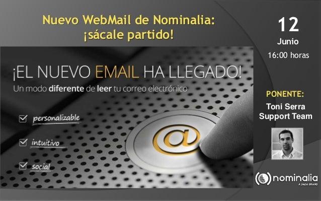 Nuevo WebMail de Nominalia: ¡sácale partido! 12 Junio 16:00 horas PONENTE: Toni Serra Support Team