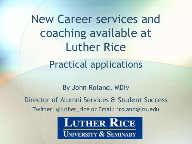 New Career services and coaching available at Luther Rice Practical applications By John Roland, MDiv Director of Alumni S...