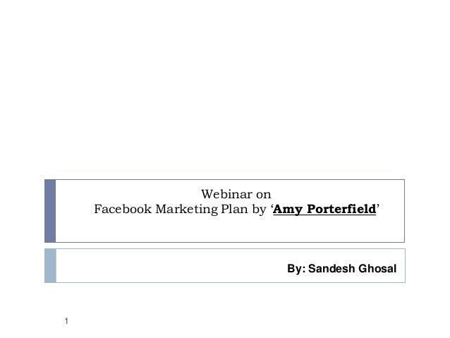 Webinar onFacebook Marketing Plan by 'Amy Porterfield'1By: Sandesh Ghosal