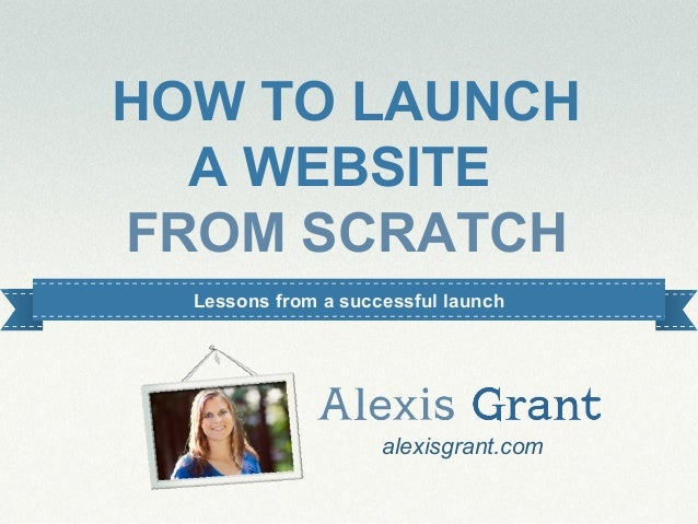 #alexiswebinar HOW TO LAUNCH A WEBSITE FROM SCRATCH alexisgrant.com Lessons from a successful launch