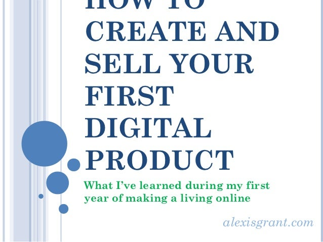 HOW TOCREATE ANDSELL YOURFIRSTDIGITALPRODUCTWhat I've learned during my firstyear of making a living online               ...