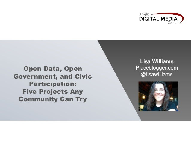 Open Data, OpenGovernment, and CivicParticipation:Five Projects AnyCommunity Can TryLisa WilliamsPlaceblogger.com@lisawill...