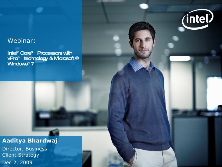 Webinar:  Intel ®  Core™ Processors with vPro™ technology & Microsoft ® Windows ®  7  Aaditya Bhardwaj Director, Business ...