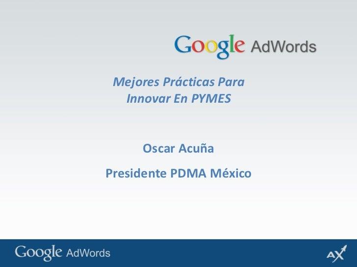 Mejores Prácticas Para Innovar En PYMES<br />Oscar Acuña<br />Presidente PDMA México<br />
